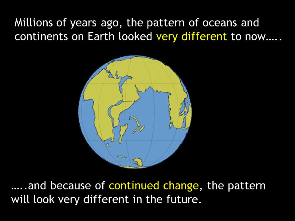 Millions of years ago, the pattern of oceans and continents on Earth looked very different to now…..