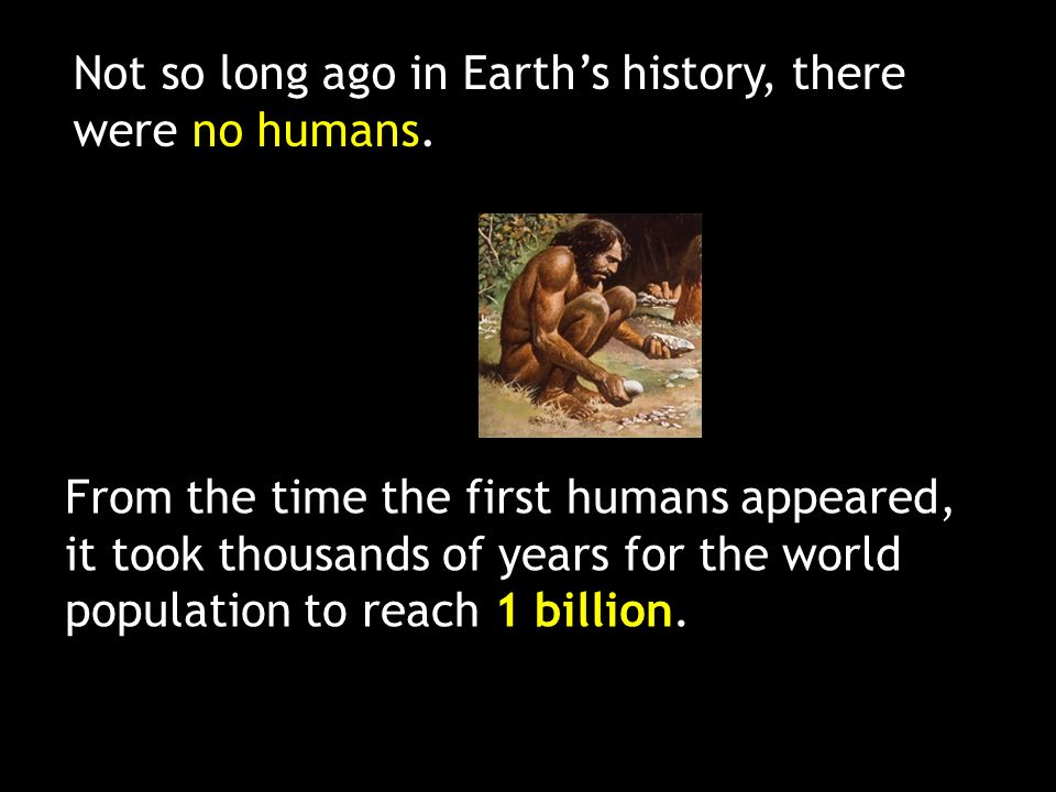 Not so long ago in Earth's history, there were no humans.