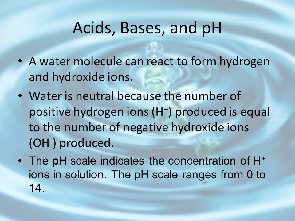 Acids, Bases, and pH A water molecule can react to form hydrogen and hydroxide ions.