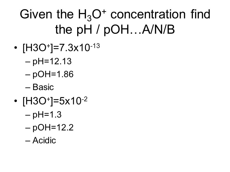 Given the H3O+ concentration find the pH / pOH…A/N/B