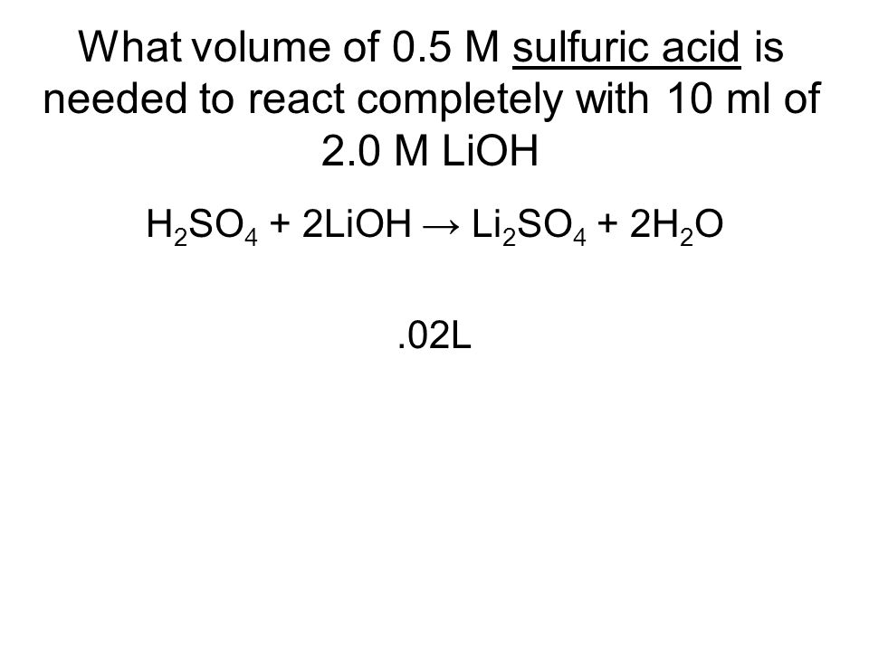 What volume of 0.5 M sulfuric acid is needed to react completely with 10 ml of 2.0 M LiOH