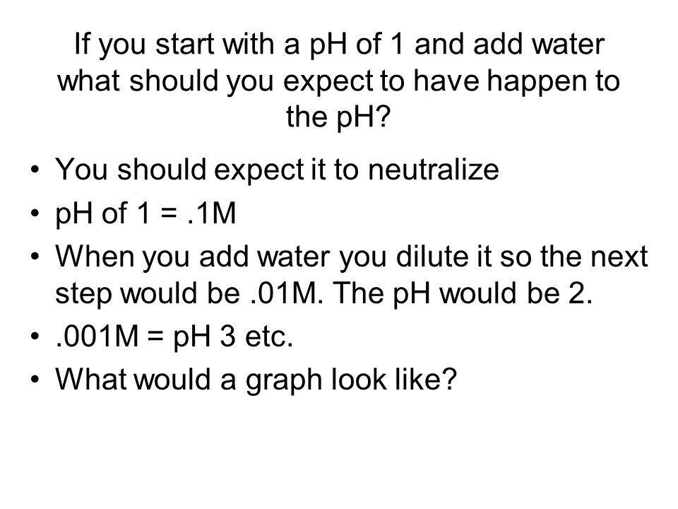 If you start with a pH of 1 and add water what should you expect to have happen to the pH