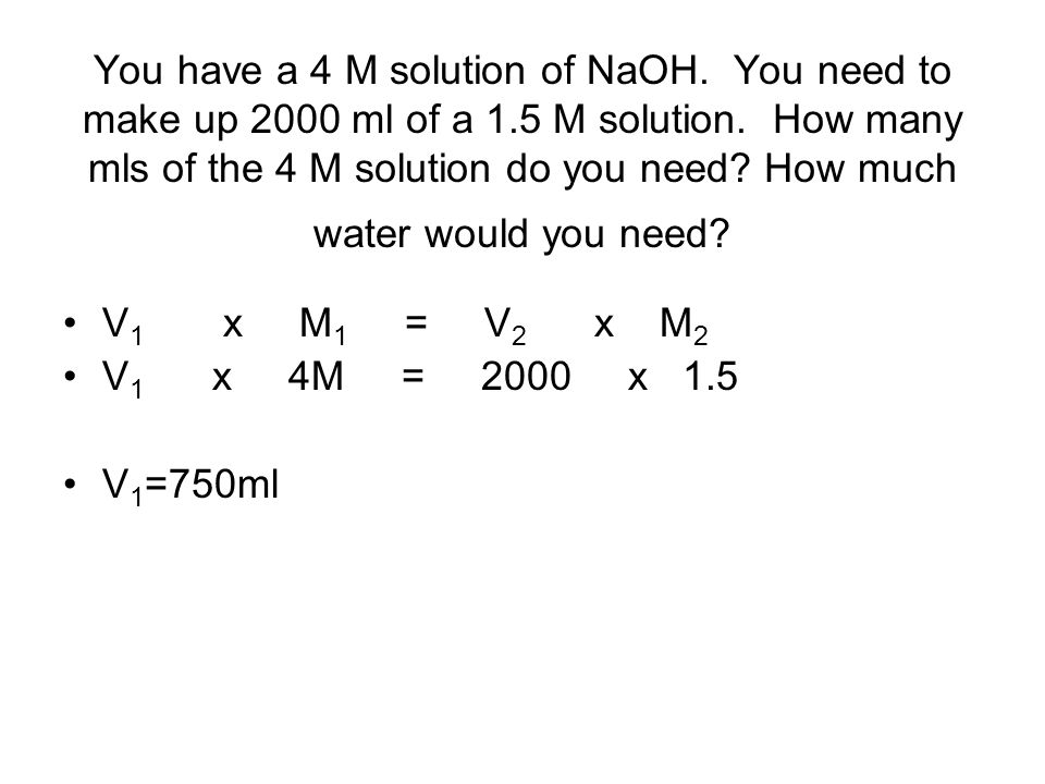 You have a 4 M solution of NaOH. You need to make up 2000 ml of a 1