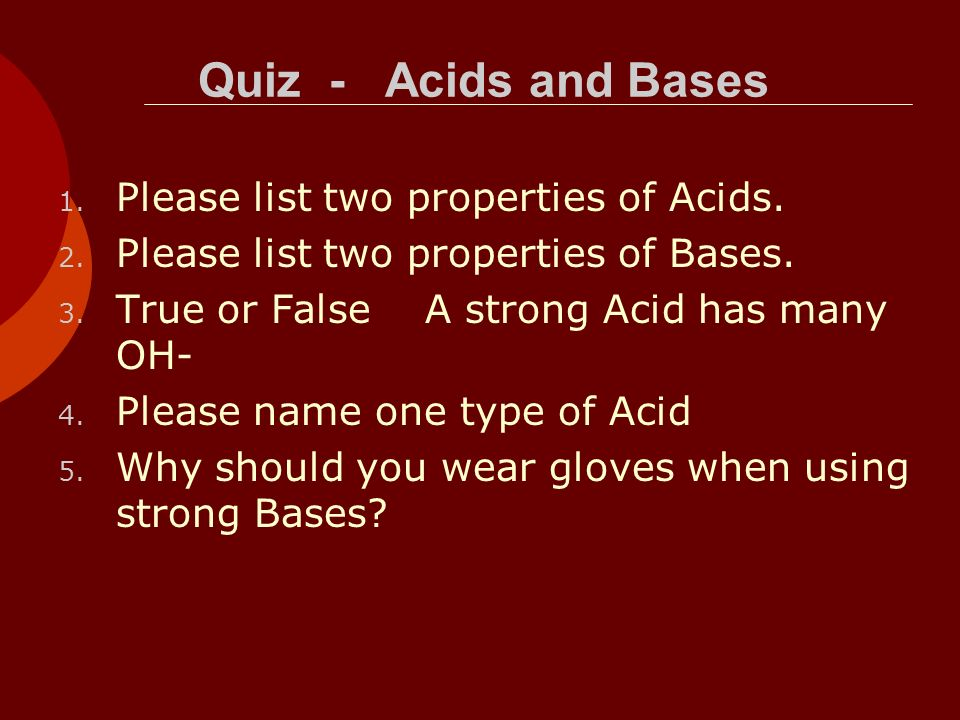 Quiz - Acids and Bases Please list two properties of Acids.
