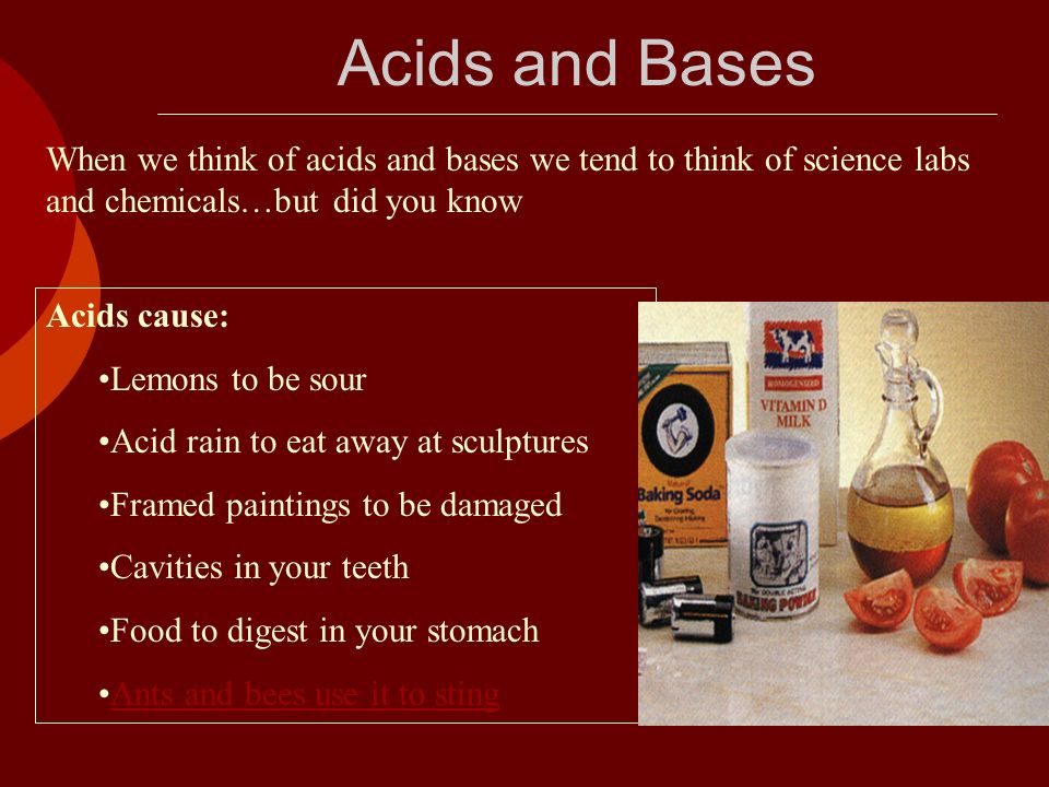 Acids and Bases When we think of acids and bases we tend to think of science labs and chemicals…but did you know.