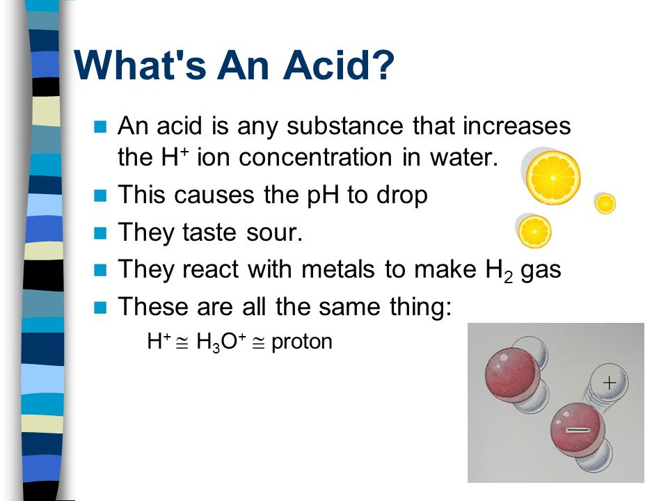 What s An Acid An acid is any substance that increases the H+ ion concentration in water. This causes the pH to drop.