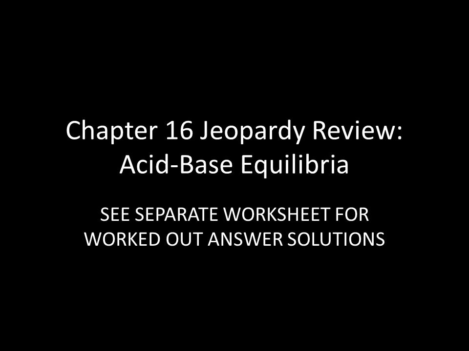 Chapter 16 Jeopardy Review AcidBase Equilibria ppt download – Acid Base Equilibrium Worksheet