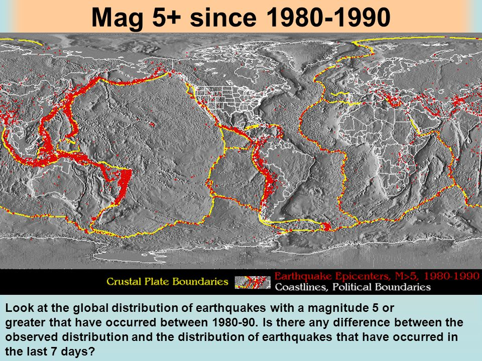 Mag 5+ since 1980-1990 Look at the global distribution of earthquakes with a magnitude 5 or.