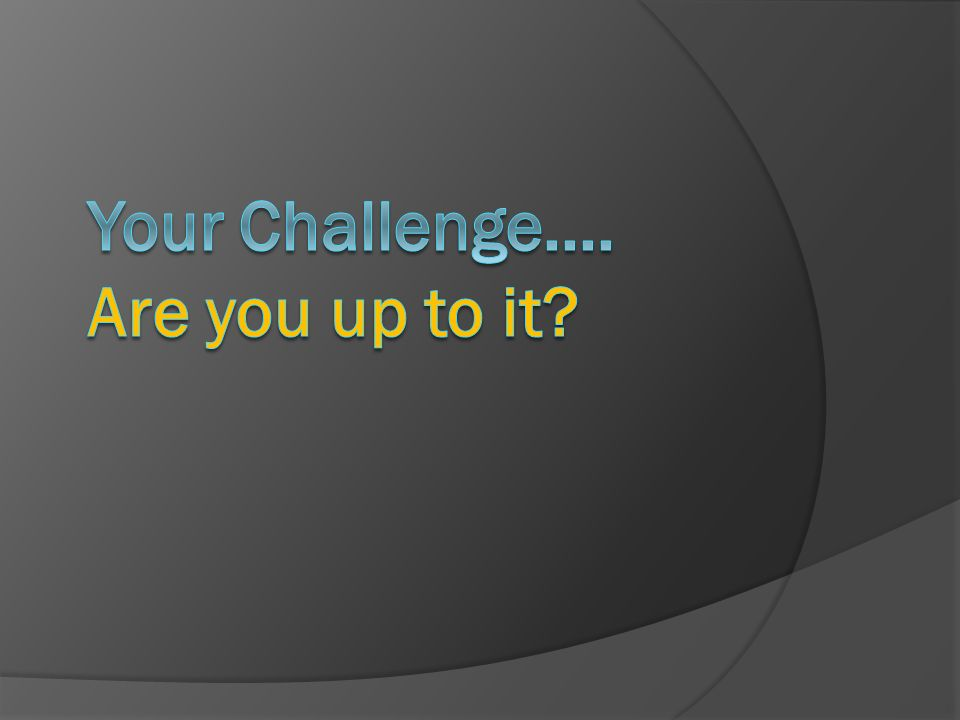 Your Challenge.... Are you up to it