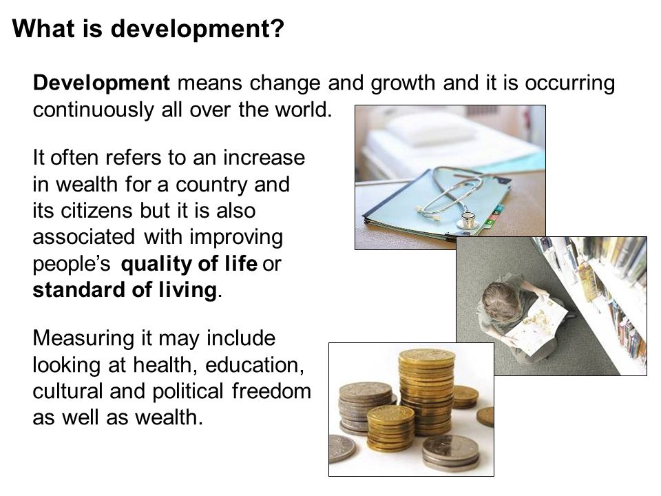 What is development Development means change and growth and it is occurring continuously all over the world.