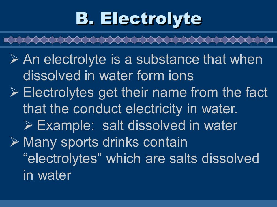 B. Electrolyte An electrolyte is a substance that when dissolved in water form ions.