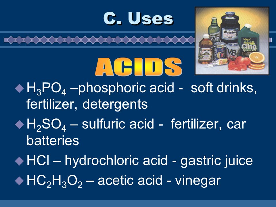 C. Uses ACIDS. H3PO4 –phosphoric acid - soft drinks, fertilizer, detergents. H2SO4 – sulfuric acid - fertilizer, car batteries.