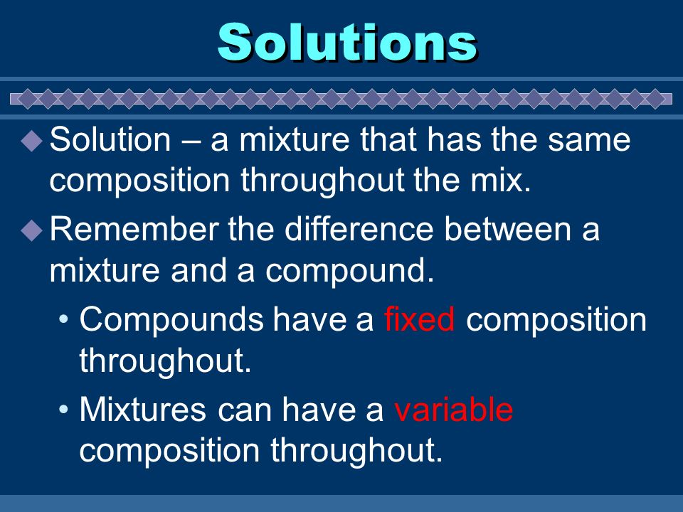 Solutions Solution – a mixture that has the same composition throughout the mix. Remember the difference between a mixture and a compound.