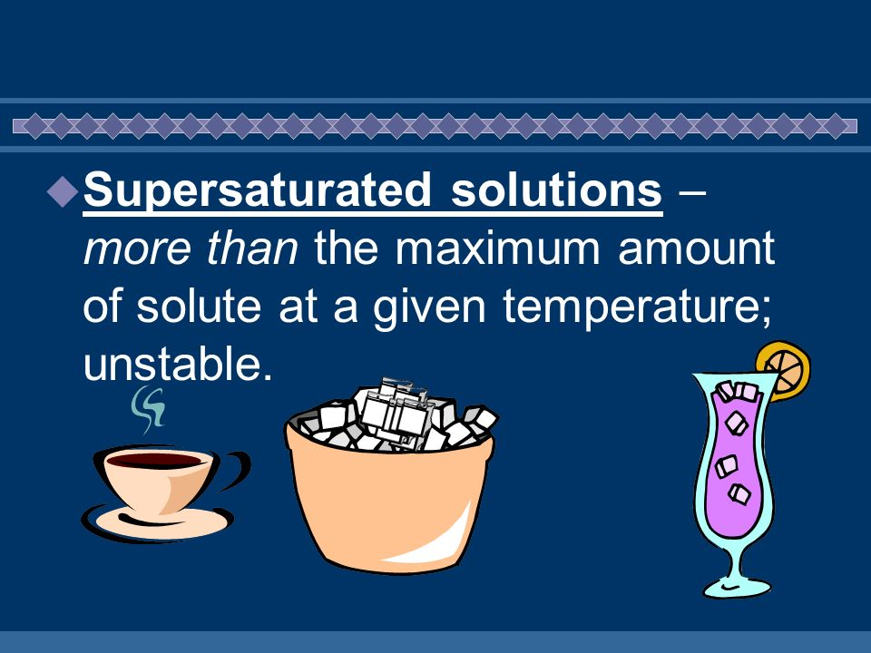 Supersaturated solutions – more than the maximum amount of solute at a given temperature; unstable.