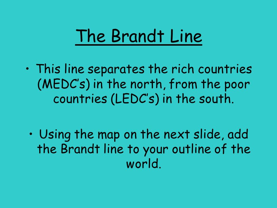 The Brandt Line This line separates the rich countries (MEDC's) in the north, from the poor countries (LEDC's) in the south.