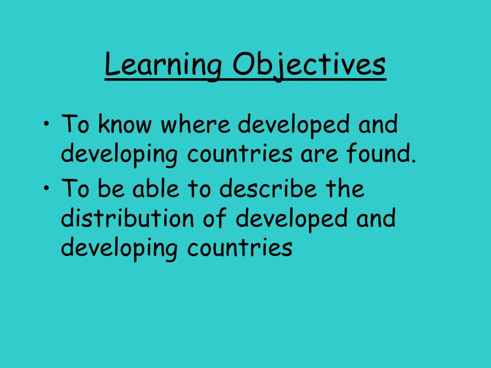 Learning Objectives To know where developed and developing countries are found.