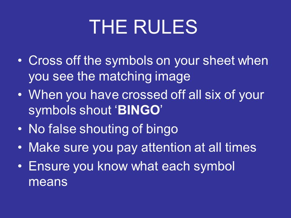 THE RULES Cross off the symbols on your sheet when you see the matching image. When you have crossed off all six of your symbols shout 'BINGO'