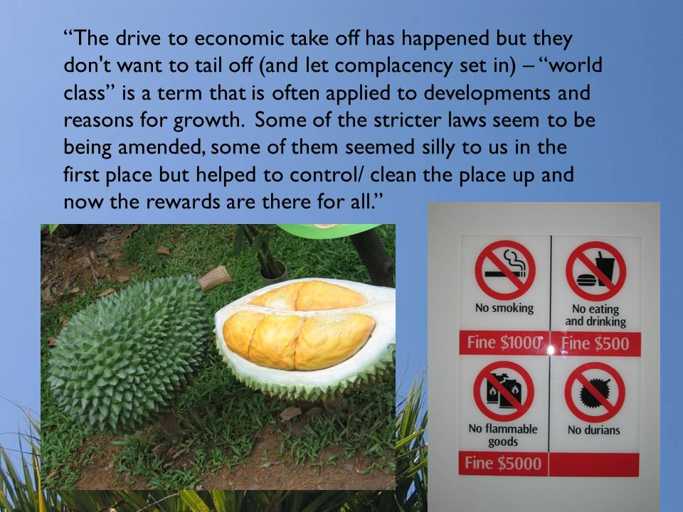 The drive to economic take off has happened but they don t want to tail off (and let complacency set in) – world class is a term that is often applied to developments and reasons for growth. Some of the stricter laws seem to be being amended, some of them seemed silly to us in the first place but helped to control/ clean the place up and now the rewards are there for all.
