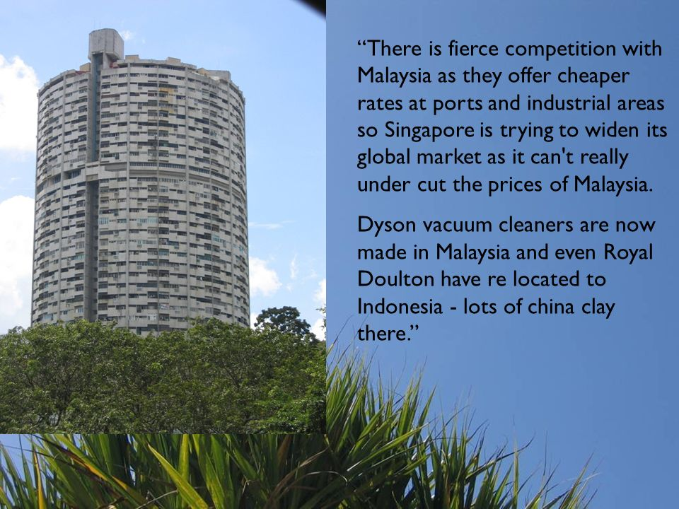 There is fierce competition with Malaysia as they offer cheaper rates at ports and industrial areas so Singapore is trying to widen its global market as it can t really under cut the prices of Malaysia.