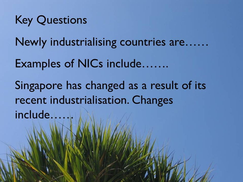 Key Questions Newly industrialising countries are…… Examples of NICs include…….