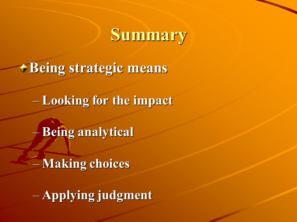Summary Being strategic means Looking for the impact Being analytical