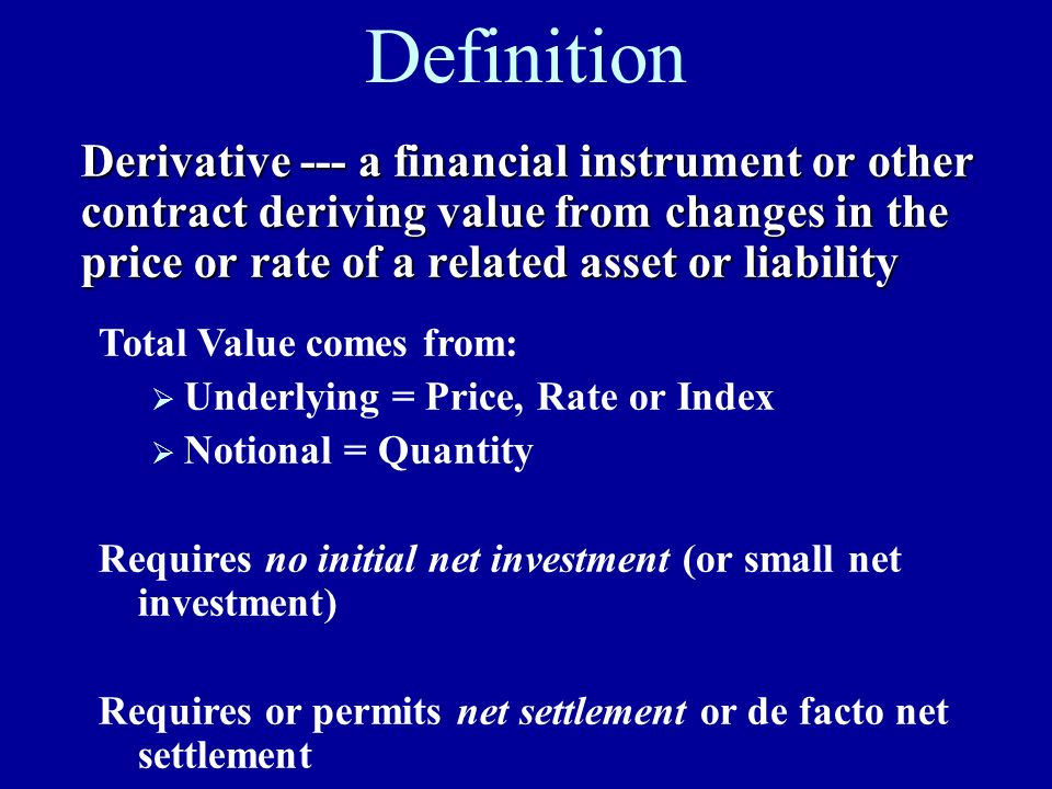 Definition Derivative --- a financial instrument or other contract deriving value from changes in the price or rate of a related asset or liability.