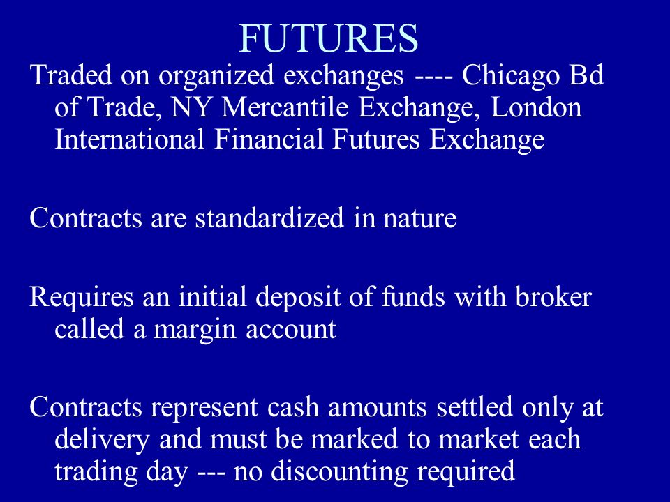 FUTURES Traded on organized exchanges ---- Chicago Bd of Trade, NY Mercantile Exchange, London International Financial Futures Exchange.