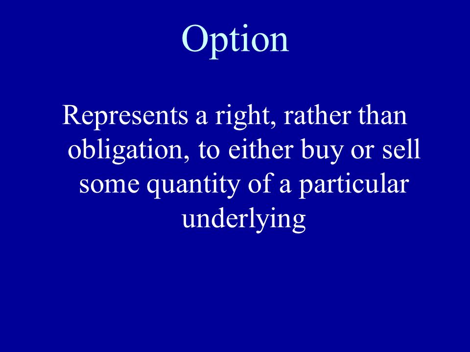 Option Represents a right, rather than obligation, to either buy or sell some quantity of a particular underlying.