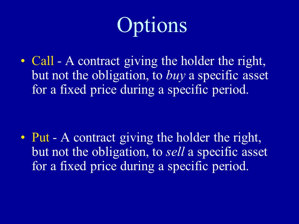 Options Call - A contract giving the holder the right, but not the obligation, to buy a specific asset for a fixed price during a specific period.