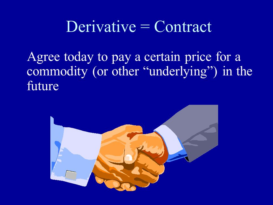 Derivative = Contract Agree today to pay a certain price for a commodity (or other underlying ) in the future.