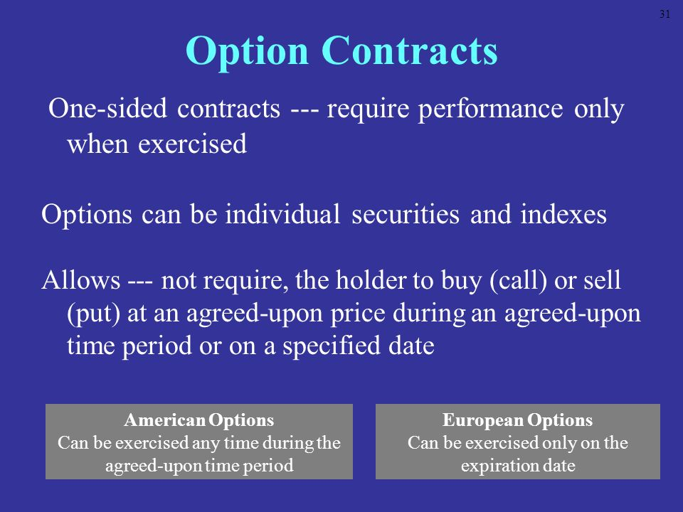 31 Option Contracts. One-sided contracts --- require performance only when exercised. Options can be individual securities and indexes.