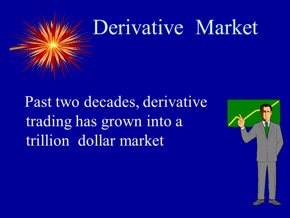 Derivative Market Past two decades, derivative trading has grown into a trillion dollar market