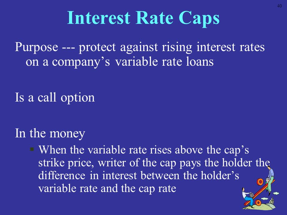 40 Interest Rate Caps. Purpose --- protect against rising interest rates on a company's variable rate loans.