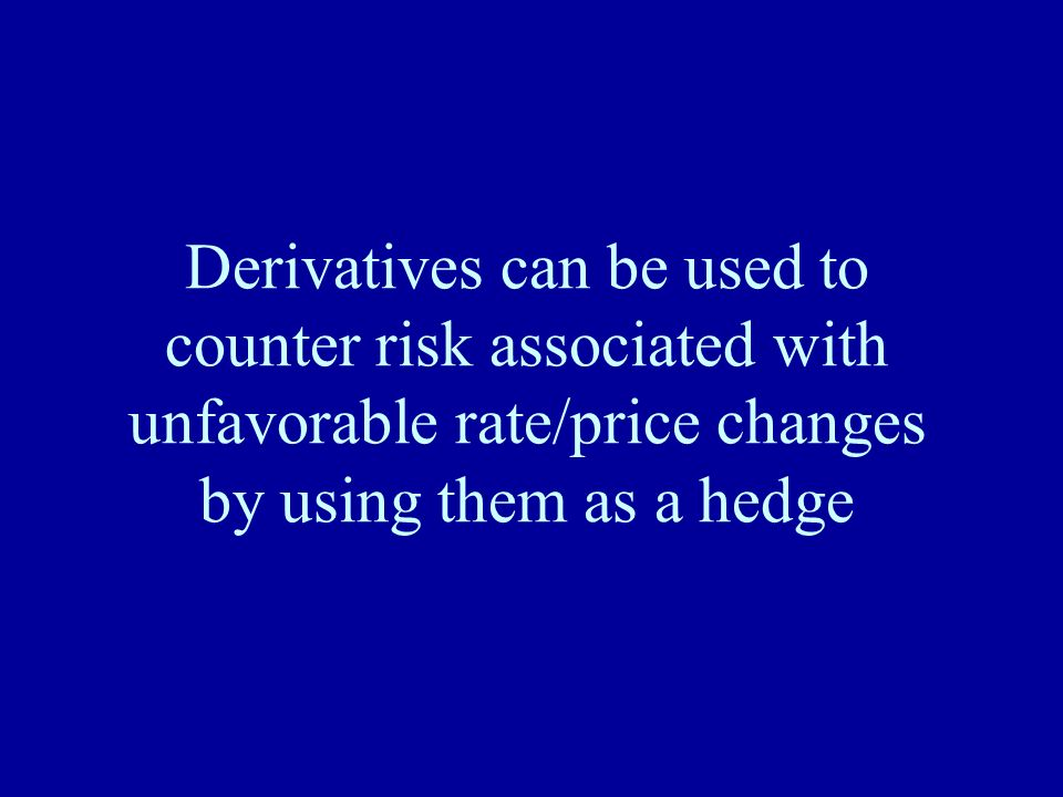 Derivatives can be used to counter risk associated with unfavorable rate/price changes by using them as a hedge