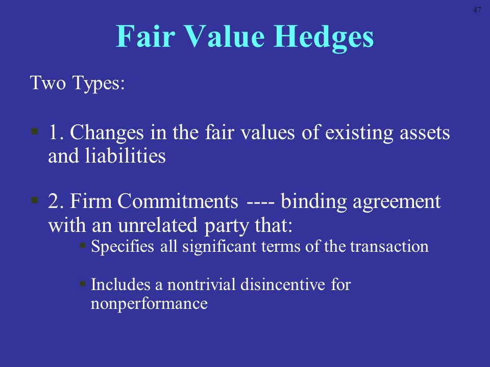 47 Fair Value Hedges. Two Types: 1. Changes in the fair values of existing assets and liabilities.