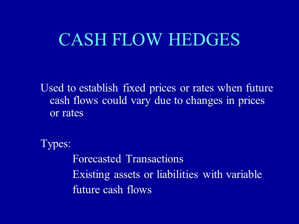 CASH FLOW HEDGES Used to establish fixed prices or rates when future cash flows could vary due to changes in prices or rates.