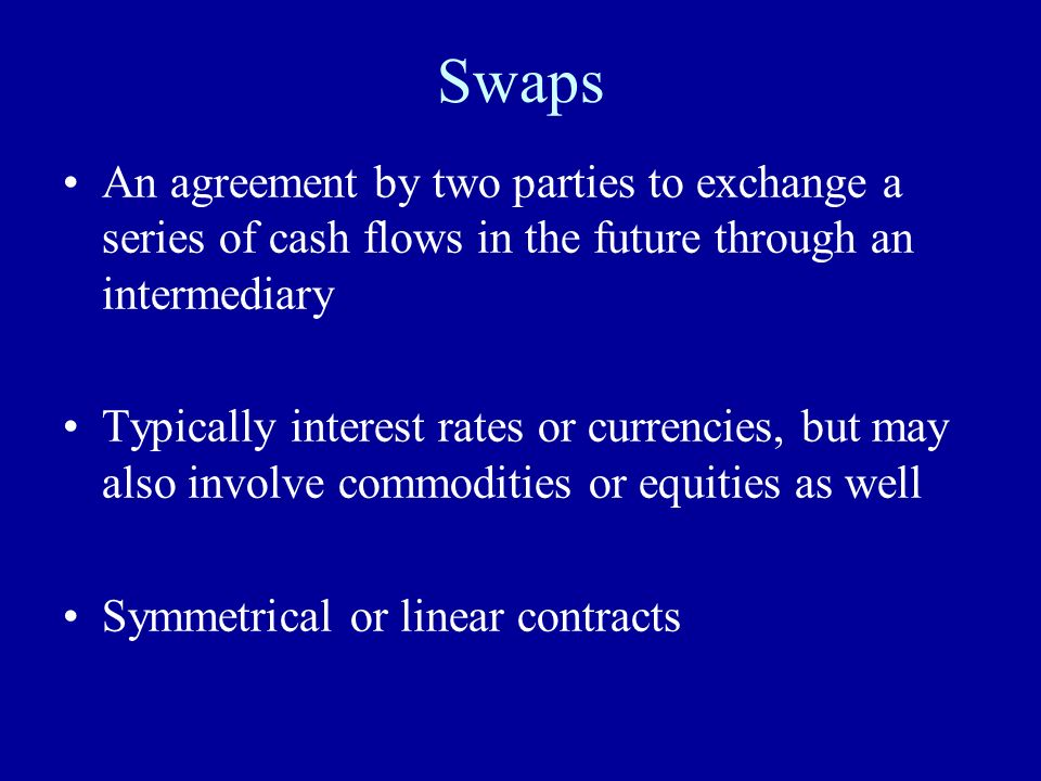 Swaps An agreement by two parties to exchange a series of cash flows in the future through an intermediary.