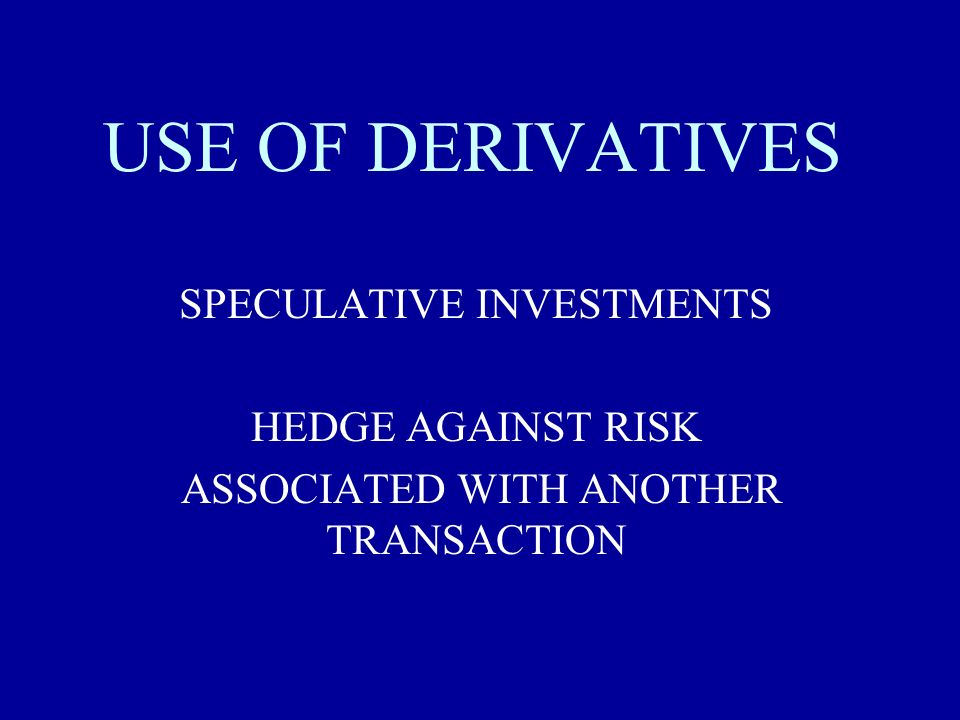 USE OF DERIVATIVES SPECULATIVE INVESTMENTS HEDGE AGAINST RISK