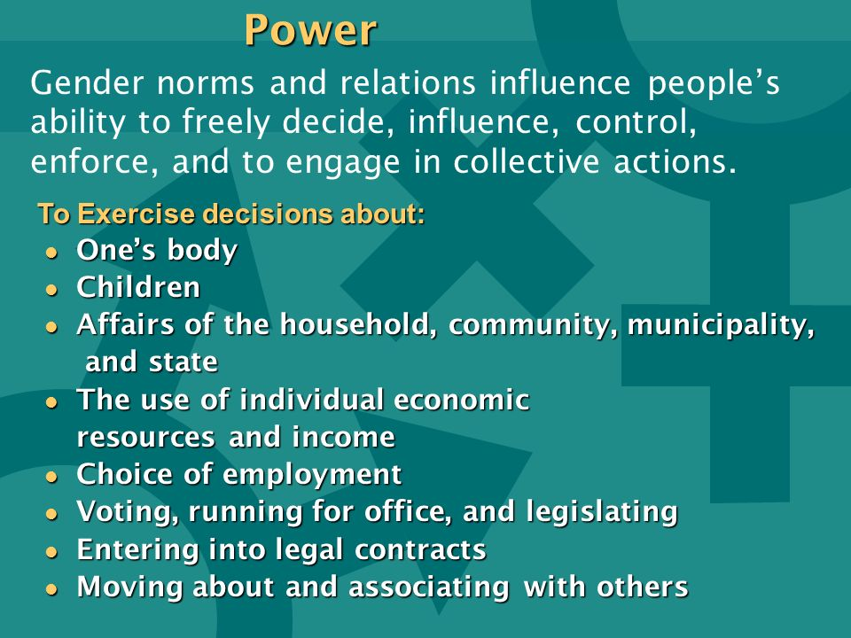 Power Gender norms and relations influence people's ability to freely decide, influence, control, enforce, and to engage in collective actions.