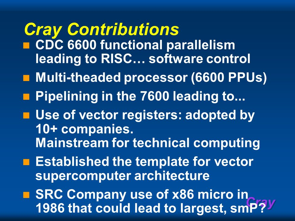 Cray Contributions CDC 6600 functional parallelism leading to RISC… software control. Multi-theaded processor (6600 PPUs)