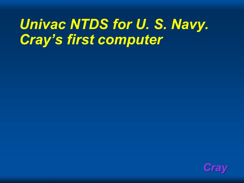 Univac NTDS for U. S. Navy. Cray's first computer