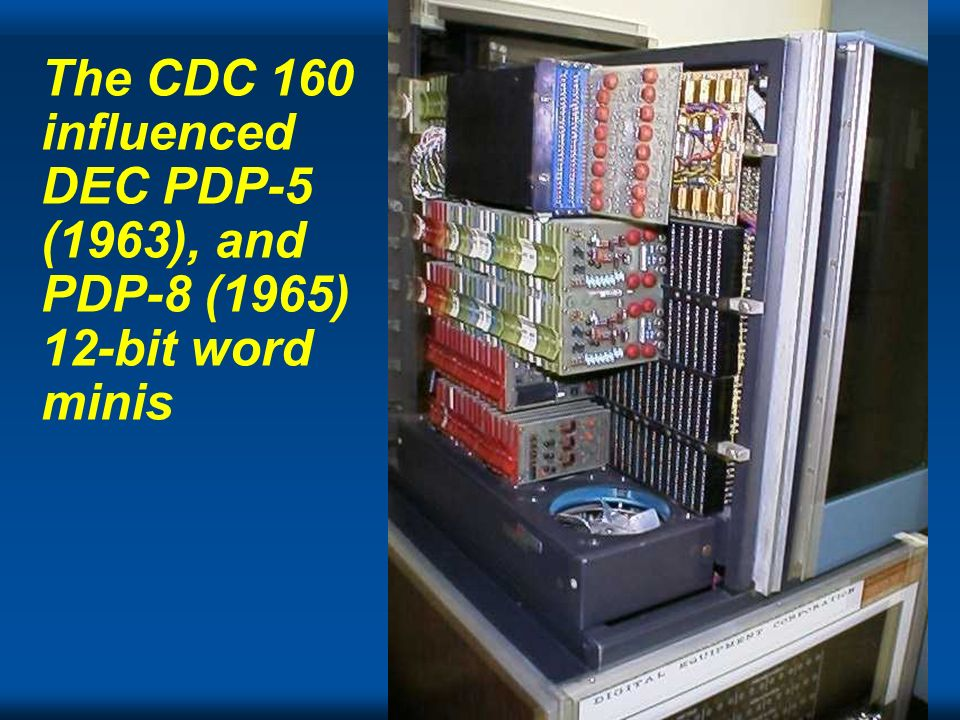 The CDC 160 influenced DEC PDP-5 (1963), and PDP-8 (1965) 12-bit word minis