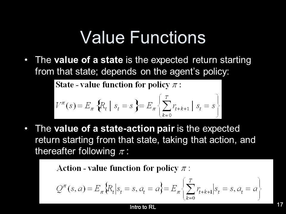 Value Functions The value of a state is the expected return starting from that state; depends on the agent's policy: