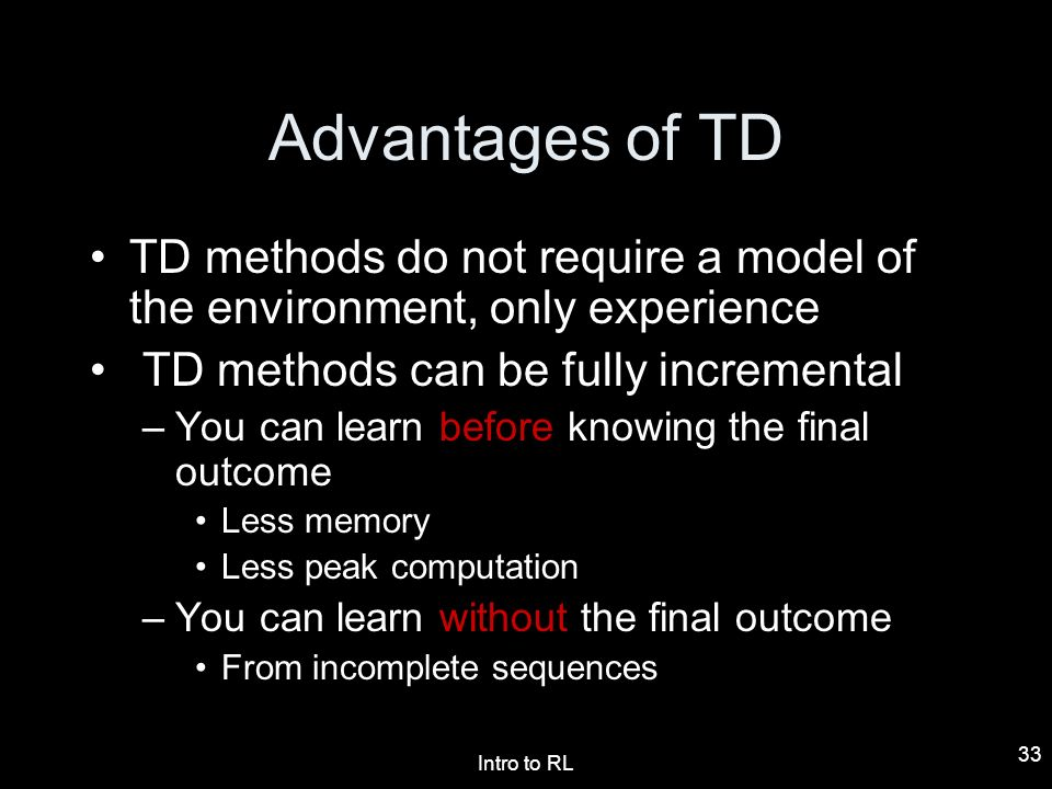 Advantages of TD TD methods do not require a model of the environment, only experience. TD methods can be fully incremental.