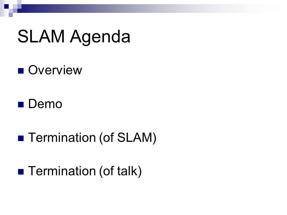 SLAM Agenda Overview Demo Termination (of SLAM) Termination (of talk)