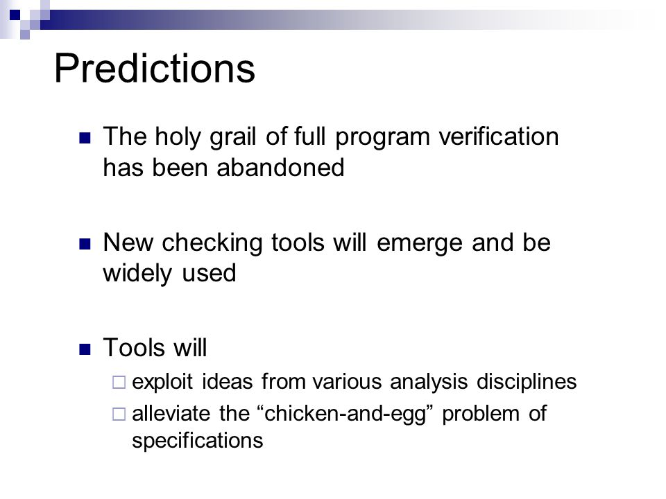 Predictions The holy grail of full program verification has been abandoned. New checking tools will emerge and be widely used.