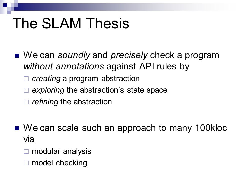 The SLAM Thesis We can soundly and precisely check a program without annotations against API rules by.
