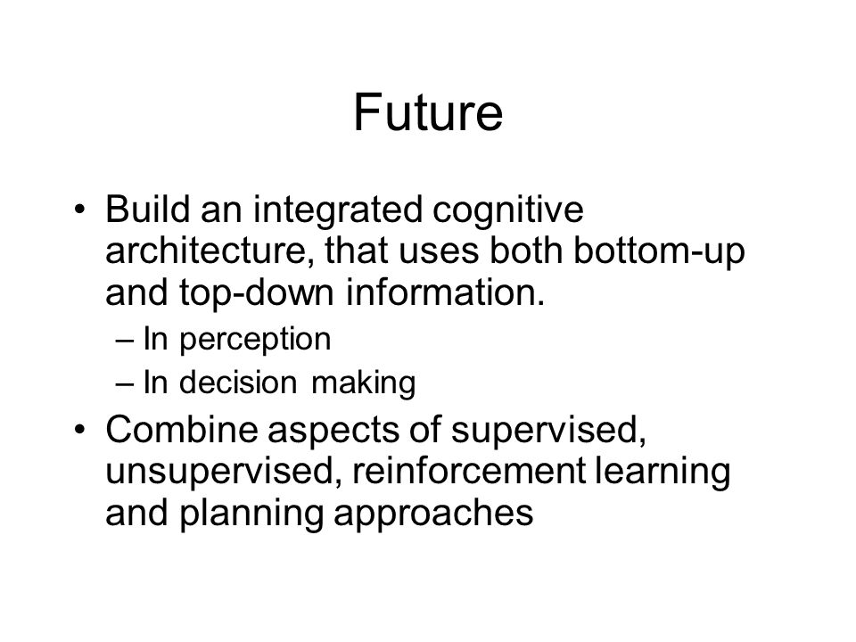 Future Build an integrated cognitive architecture, that uses both bottom-up and top-down information.