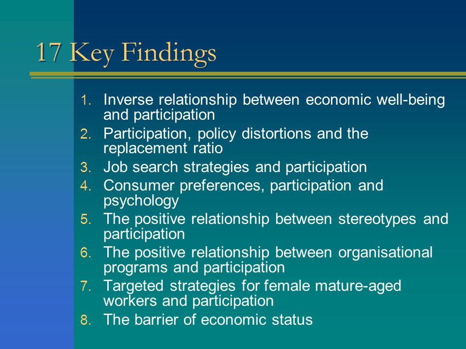 17 Key Findings Inverse relationship between economic well-being and participation. Participation, policy distortions and the replacement ratio.