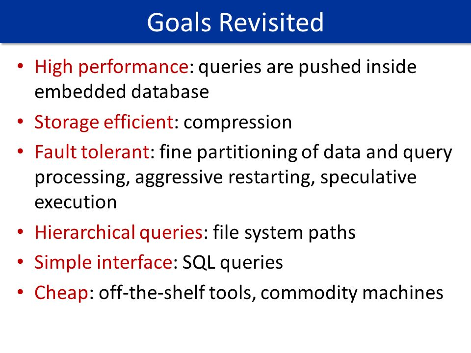 Goals Revisited High performance: queries are pushed inside embedded database. Storage efficient: compression.